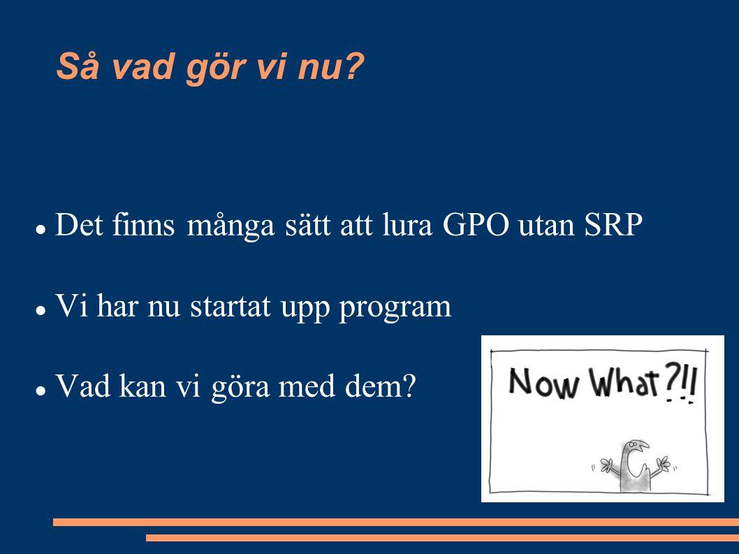 Så vad gör vi nu? Det finns många sätt att lura GPO utan SRP Vi har nu startat upp program Vad kan vi göra med dem?