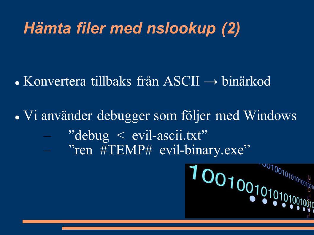 """Hämta filer med nslookup (2) Konvertera tillbaks från ASCII → binärkod Vi använder debugger som följer med Windows – """"debug < evil-ascii.txt"""" – """"ren #"""