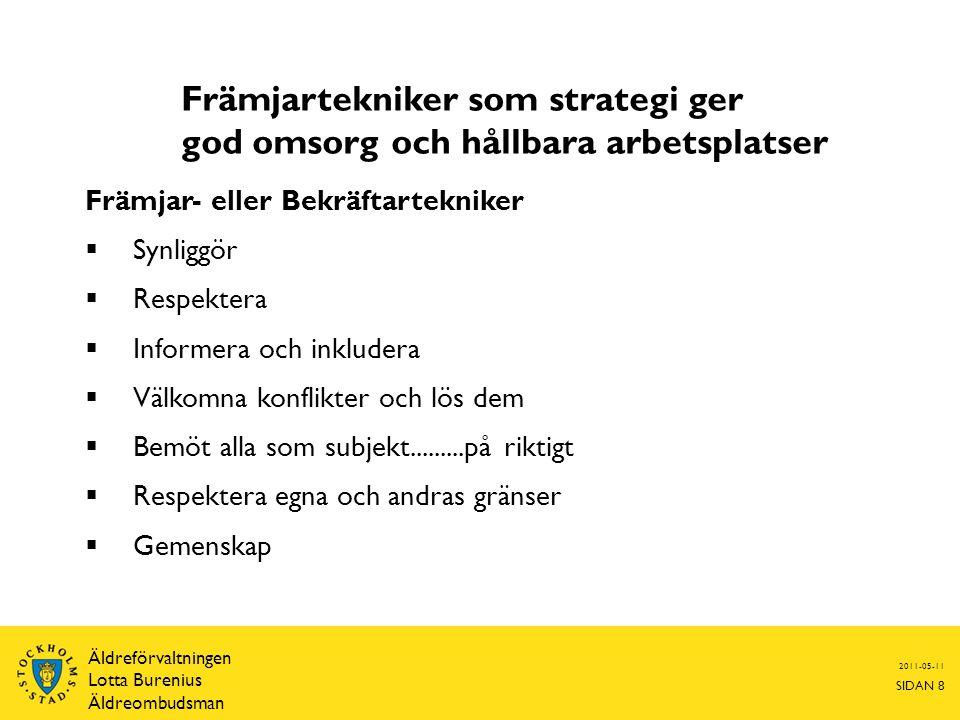 Främjartekniker som strategi ger god omsorg och hållbara arbetsplatser Främjar- eller Bekräftartekniker  Synliggör  Respektera  Informera och inkludera  Välkomna konflikter och lös dem  Bemöt alla som subjekt.........på riktigt  Respektera egna och andras gränser  Gemenskap 2011-05-11 SIDAN 8 Äldreförvaltningen Lotta Burenius Äldreombudsman