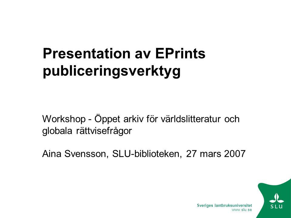 Sveriges lantbruksuniversitet www.slu.se Presentation av EPrints publiceringsverktyg Workshop - Öppet arkiv för världslitteratur och globala rättvisefrågor Aina Svensson, SLU-biblioteken, 27 mars 2007