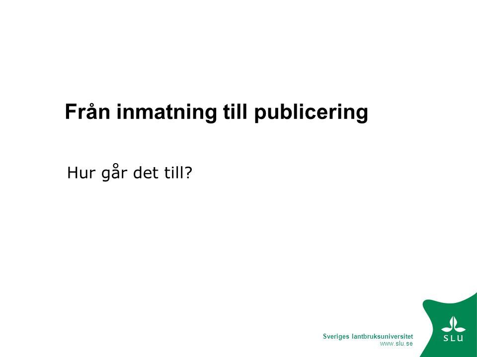 Sveriges lantbruksuniversitet www.slu.se Från inmatning till publicering Hur går det till