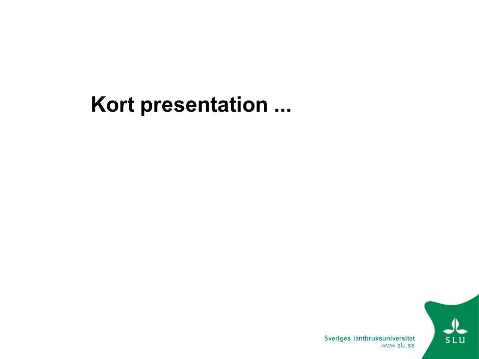 Sveriges lantbruksuniversitet www.slu.se Kort presentation...