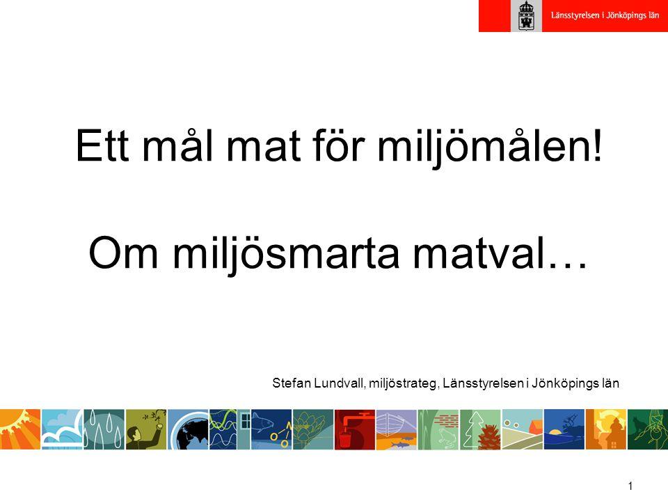 1 Ett mål mat för miljömålen! Om miljösmarta matval… Stefan Lundvall, miljöstrateg, Länsstyrelsen i Jönköpings län