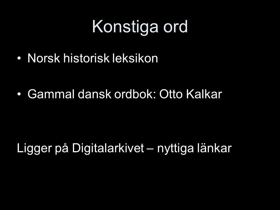 Konstiga ord Norsk historisk leksikon Gammal dansk ordbok: Otto Kalkar Ligger på Digitalarkivet – nyttiga länkar