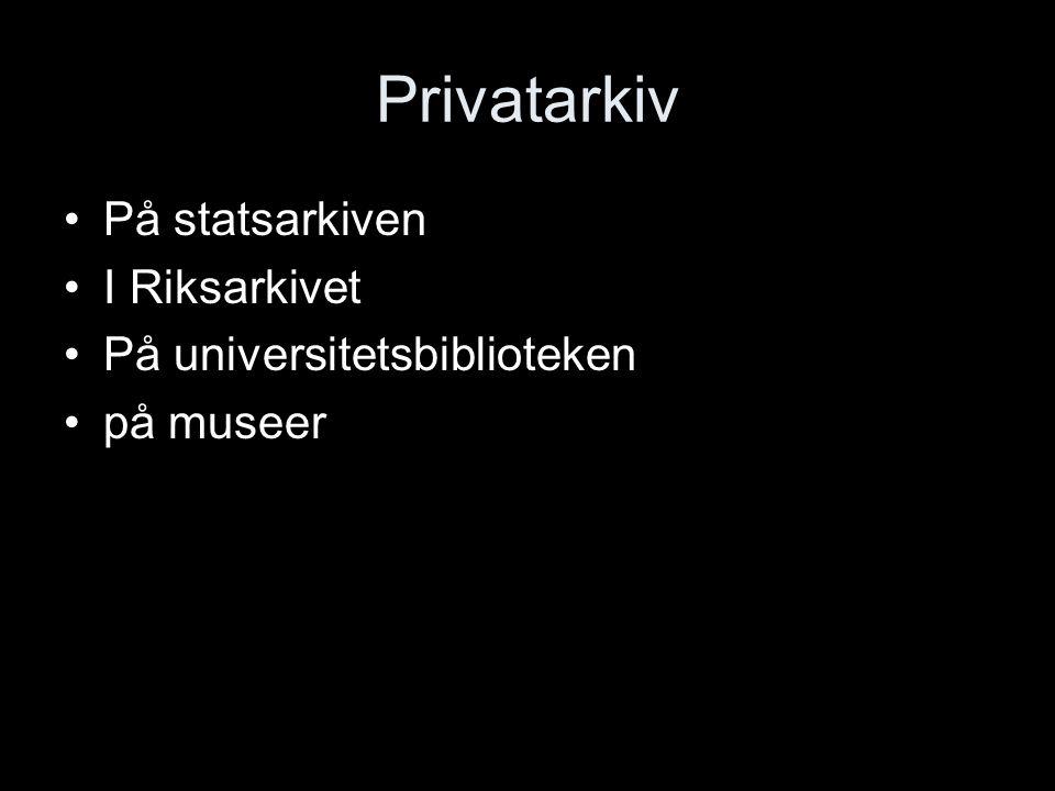 Privatarkiv På statsarkiven I Riksarkivet På universitetsbiblioteken på museer