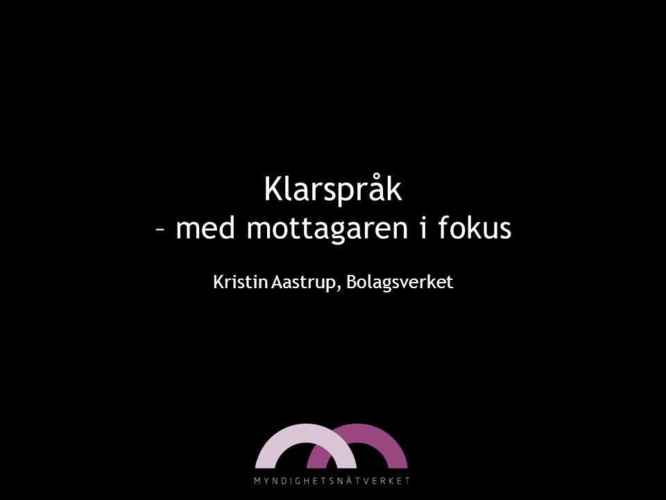 Klarspråk – med mottagaren i fokus Kristin Aastrup, Bolagsverket