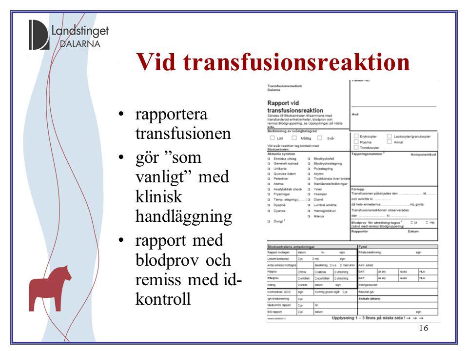 """16 Vid transfusionsreaktion rapportera transfusionen gör """"som vanligt"""" med klinisk handläggning rapport med blodprov och remiss med id- kontroll"""