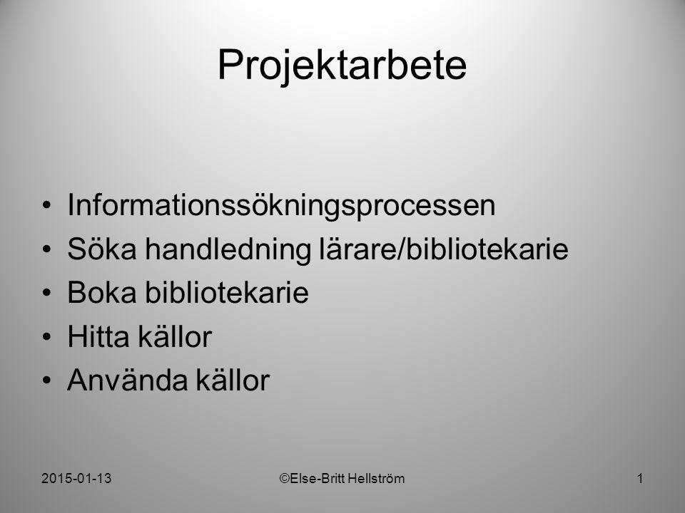2015-01-13©Else-Britt Hellström1 Projektarbete Informationssökningsprocessen Söka handledning lärare/bibliotekarie Boka bibliotekarie Hitta källor Anv