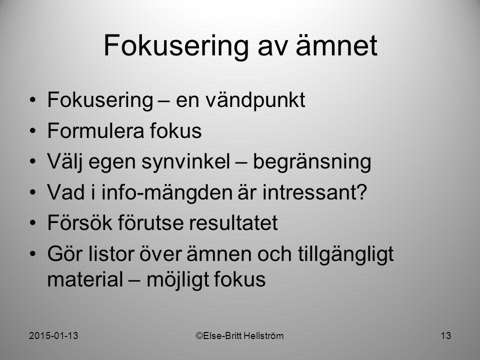 2015-01-13©Else-Britt Hellström13 Fokusering av ämnet Fokusering – en vändpunkt Formulera fokus Välj egen synvinkel – begränsning Vad i info-mängden ä