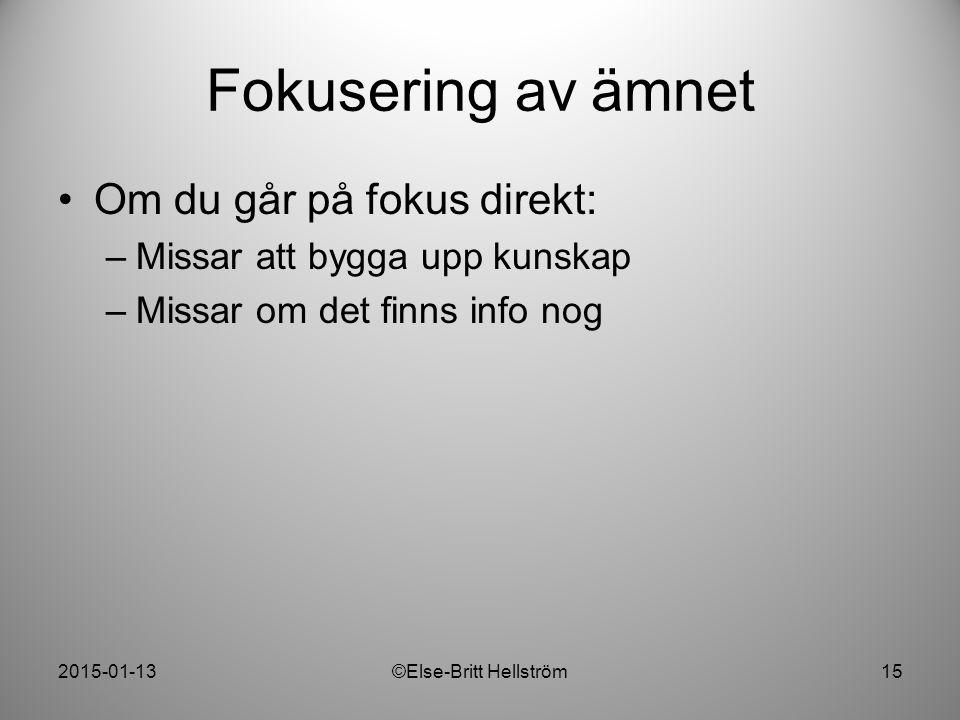 2015-01-13©Else-Britt Hellström15 Fokusering av ämnet Om du går på fokus direkt: –Missar att bygga upp kunskap –Missar om det finns info nog