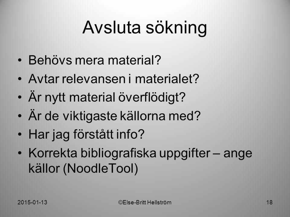 2015-01-13©Else-Britt Hellström18 Avsluta sökning Behövs mera material? Avtar relevansen i materialet? Är nytt material överflödigt? Är de viktigaste