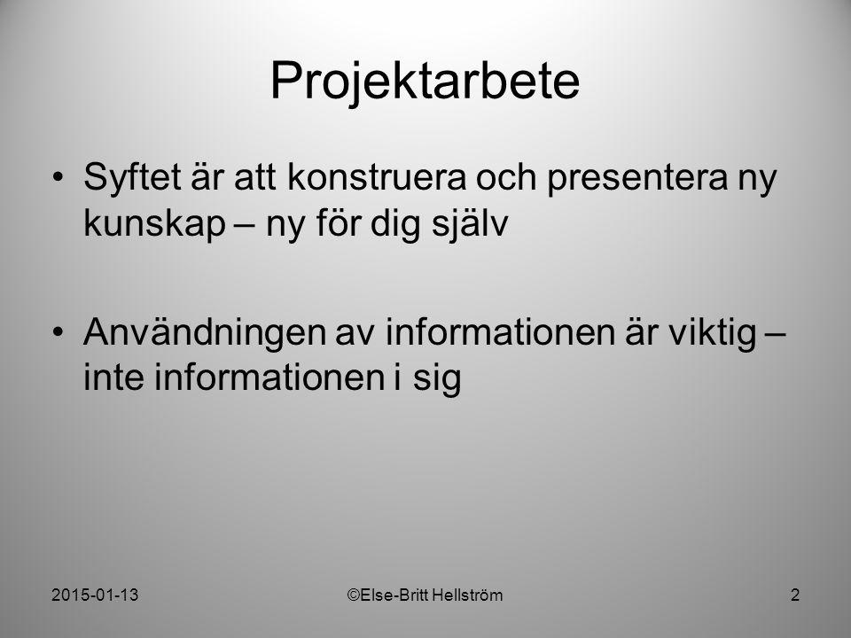 2015-01-13©Else-Britt Hellström2 Projektarbete Syftet är att konstruera och presentera ny kunskap – ny för dig själv Användningen av informationen är