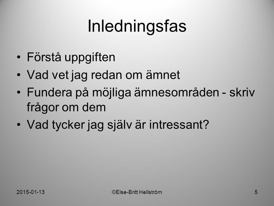 2015-01-13©Else-Britt Hellström5 Inledningsfas Förstå uppgiften Vad vet jag redan om ämnet Fundera på möjliga ämnesområden - skriv frågor om dem Vad t