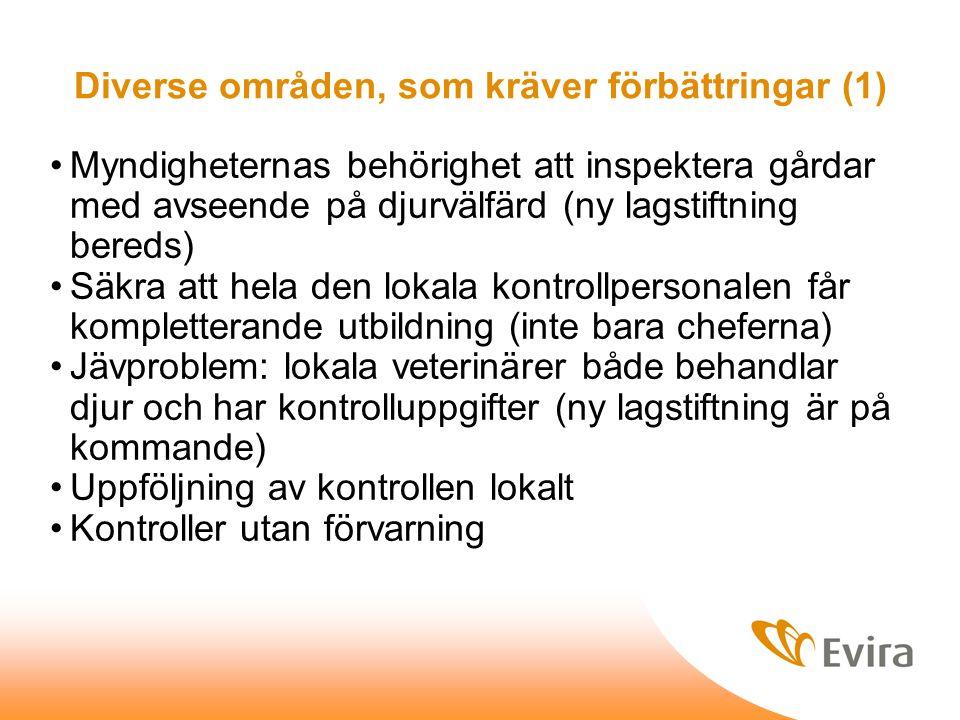 Diverse områden, som kräver förbättringar (1) Myndigheternas behörighet att inspektera gårdar med avseende på djurvälfärd (ny lagstiftning bereds) Säkra att hela den lokala kontrollpersonalen får kompletterande utbildning (inte bara cheferna) Jävproblem: lokala veterinärer både behandlar djur och har kontrolluppgifter (ny lagstiftning är på kommande) Uppföljning av kontrollen lokalt Kontroller utan förvarning