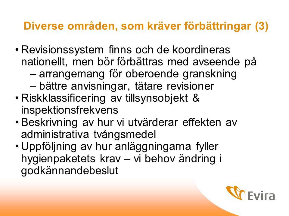 Diverse områden, som kräver förbättringar (3) Revisionssystem finns och de koordineras nationellt, men bör förbättras med avseende på –arrangemang för oberoende granskning –bättre anvisningar, tätare revisioner Riskklassificering av tillsynsobjekt & inspektionsfrekvens Beskrivning av hur vi utvärderar effekten av administrativa tvångsmedel Uppföljning av hur anläggningarna fyller hygienpaketets krav – vi behov ändring i godkännandebeslut