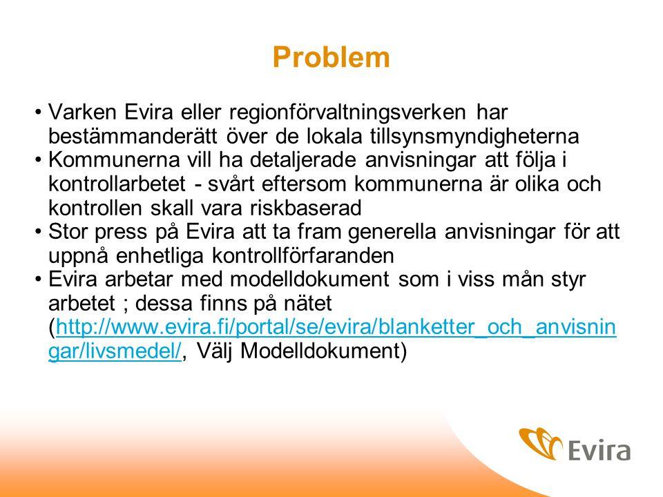 Problem Varken Evira eller regionförvaltningsverken har bestämmanderätt över de lokala tillsynsmyndigheterna Kommunerna vill ha detaljerade anvisningar att följa i kontrollarbetet - svårt eftersom kommunerna är olika och kontrollen skall vara riskbaserad Stor press på Evira att ta fram generella anvisningar för att uppnå enhetliga kontrollförfaranden Evira arbetar med modelldokument som i viss mån styr arbetet ; dessa finns på nätet (http://www.evira.fi/portal/se/evira/blanketter_och_anvisnin gar/livsmedel/, Välj Modelldokument)http://www.evira.fi/portal/se/evira/blanketter_och_anvisnin gar/livsmedel/