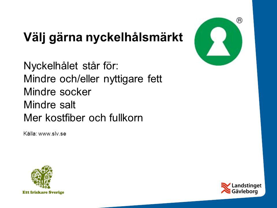 Välj gärna nyckelhålsmärkt Nyckelhålet står för: Mindre och/eller nyttigare fett Mindre socker Mindre salt Mer kostfiber och fullkorn Källa: www.slv.se