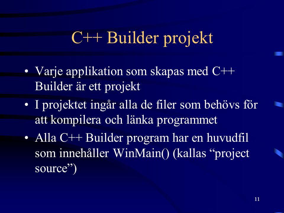 11 C++ Builder projekt Varje applikation som skapas med C++ Builder är ett projekt I projektet ingår alla de filer som behövs för att kompilera och lä