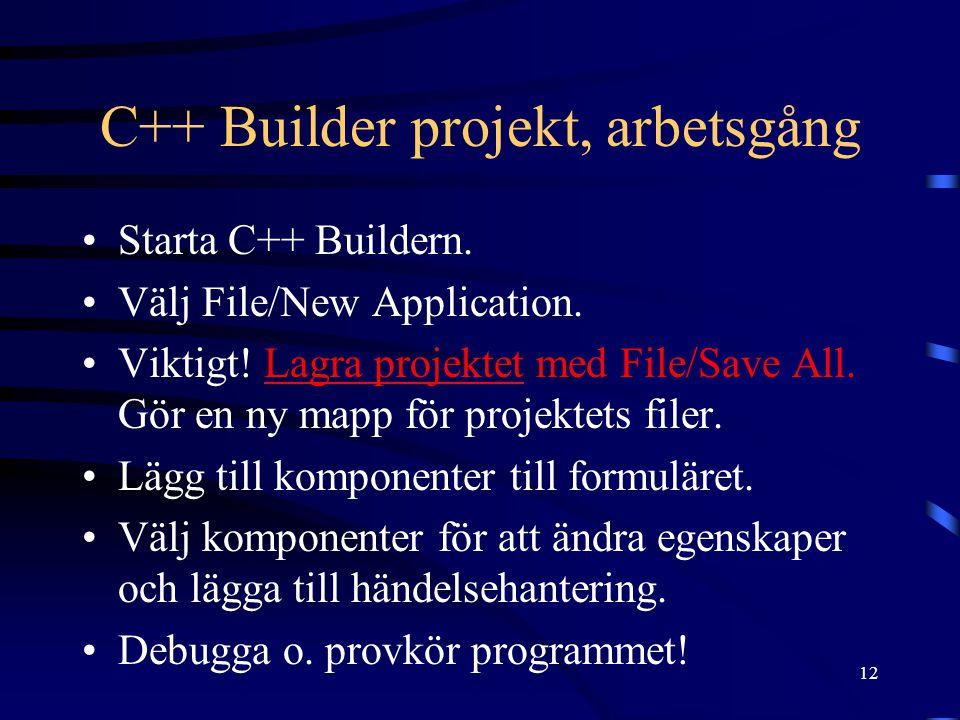 12 C++ Builder projekt, arbetsgång Starta C++ Buildern. Välj File/New Application. Viktigt! Lagra projektet med File/Save All. Gör en ny mapp för proj