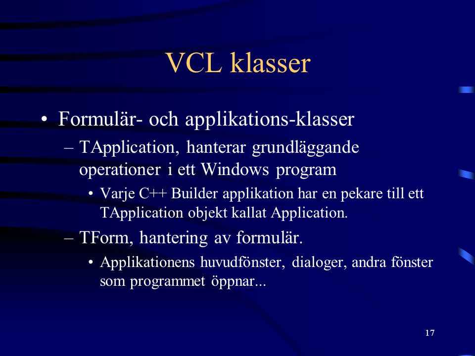 17 VCL klasser Formulär- och applikations-klasser –TApplication, hanterar grundläggande operationer i ett Windows program Varje C++ Builder applikatio