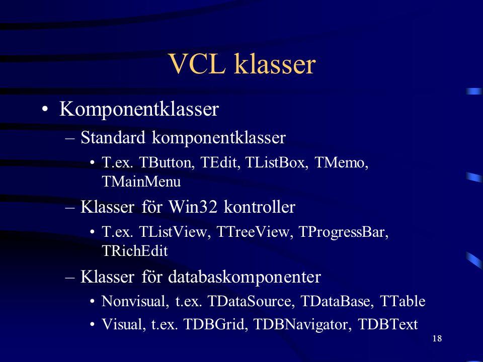 18 VCL klasser Komponentklasser –Standard komponentklasser T.ex. TButton, TEdit, TListBox, TMemo, TMainMenu –Klasser för Win32 kontroller T.ex. TListV