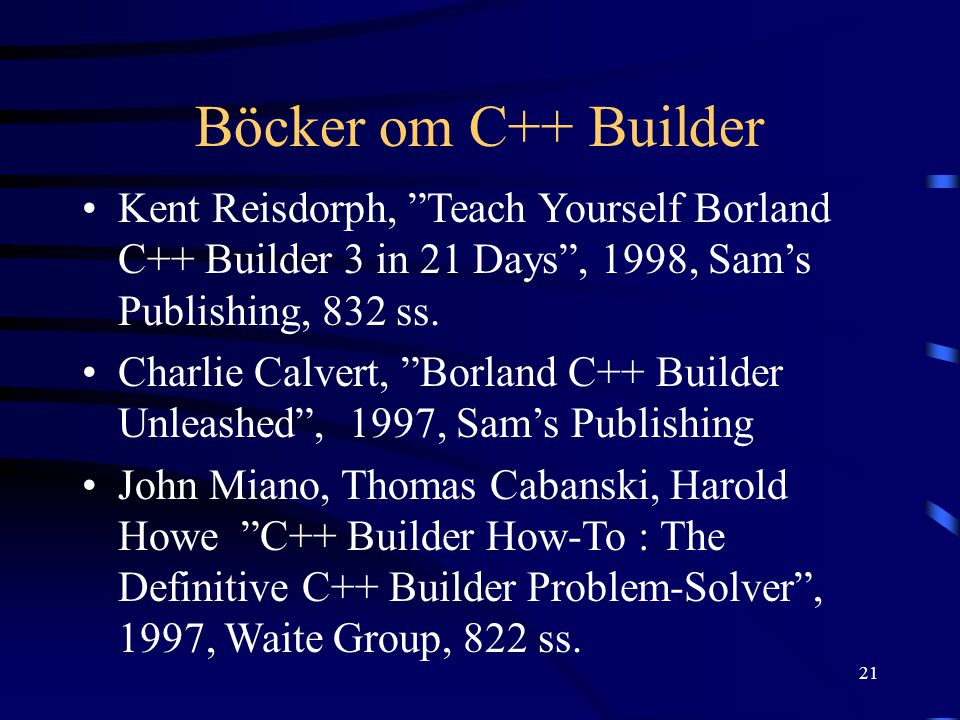 "21 Böcker om C++ Builder Kent Reisdorph, ""Teach Yourself Borland C++ Builder 3 in 21 Days"", 1998, Sam's Publishing, 832 ss. Charlie Calvert, ""Borland"