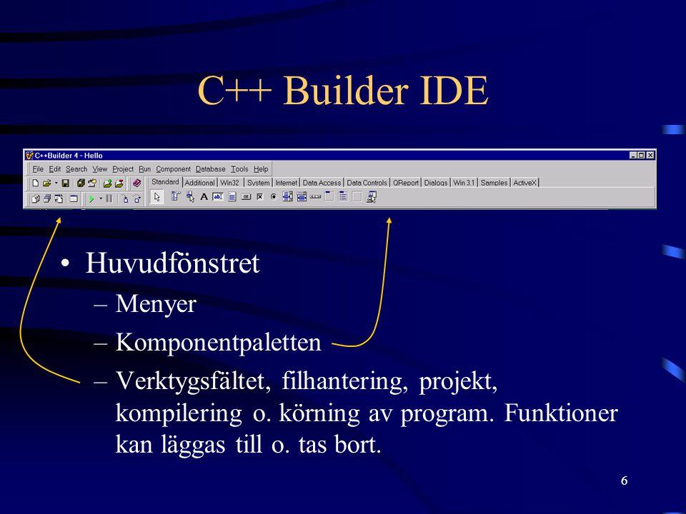 6 C++ Builder IDE Huvudfönstret –Menyer –Komponentpaletten –Verktygsfältet, filhantering, projekt, kompilering o. körning av program. Funktioner kan l