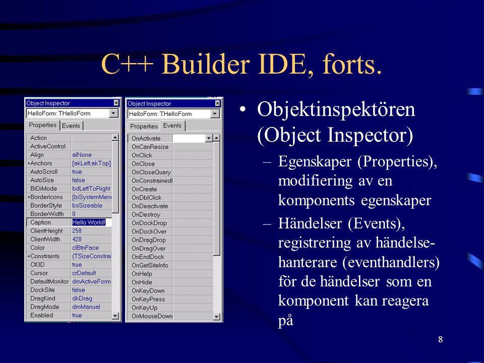8 C++ Builder IDE, forts. Objektinspektören (Object Inspector) –Egenskaper (Properties), modifiering av en komponents egenskaper –Händelser (Events),