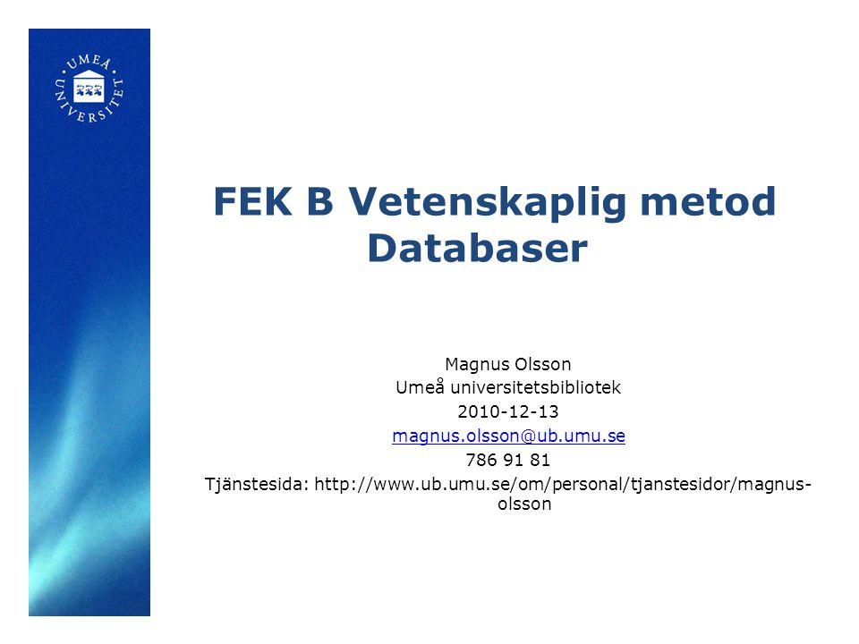 FEK B Vetenskaplig metod Databaser Magnus Olsson Umeå universitetsbibliotek 2010-12-13 magnus.olsson@ub.umu.se 786 91 81 Tjänstesida: http://www.ub.umu.se/om/personal/tjanstesidor/magnus- olsson
