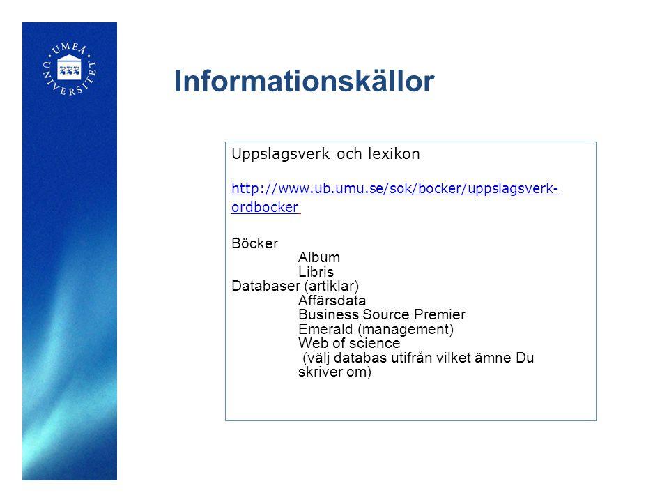 Informationskällor Uppslagsverk och lexikon http://www.ub.umu.se/sok/bocker/uppslagsverk- ordbocker Böcker Album Libris Databaser (artiklar) Affärsdat
