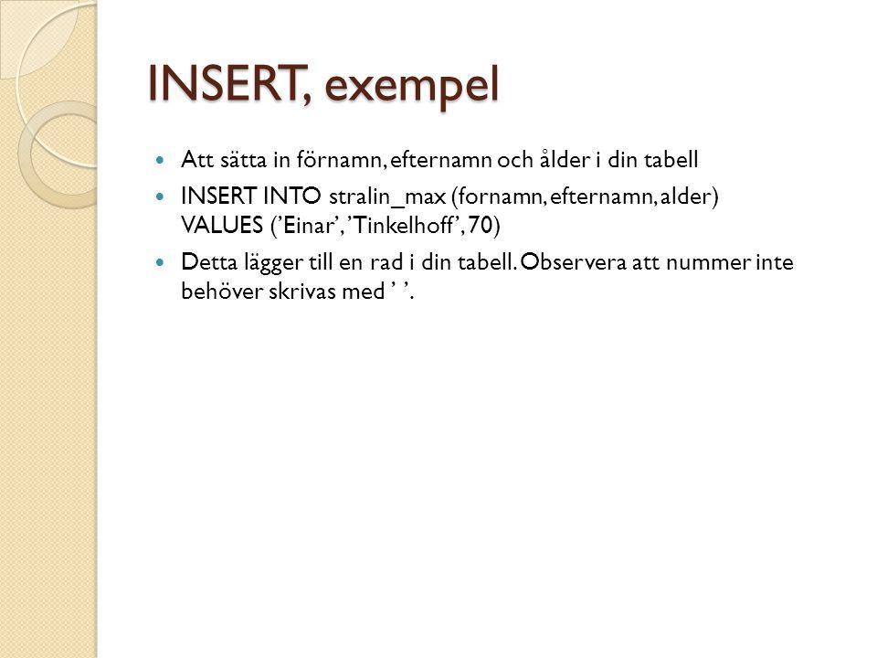 INSERT, exempel Att sätta in förnamn, efternamn och ålder i din tabell INSERT INTO stralin_max (fornamn, efternamn, alder) VALUES ('Einar', 'Tinkelhoff', 70) Detta lägger till en rad i din tabell.