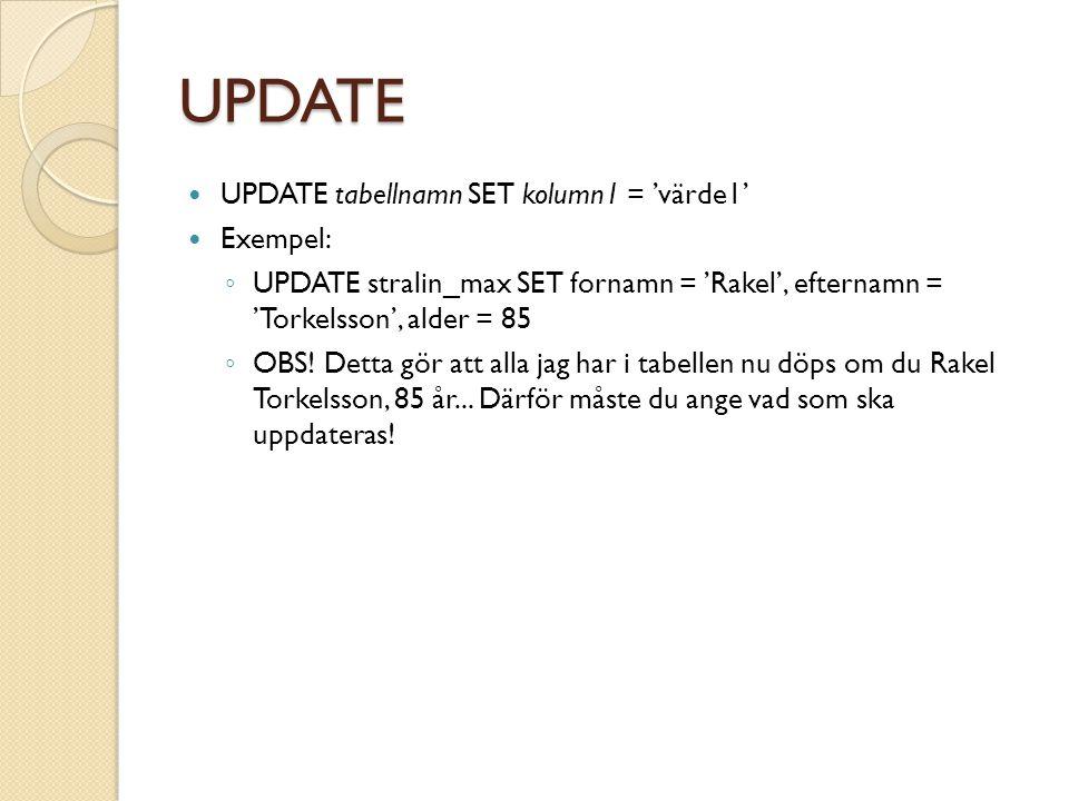 UPDATE UPDATE tabellnamn SET kolumn1 = 'värde1' Exempel: ◦ UPDATE stralin_max SET fornamn = 'Rakel', efternamn = 'Torkelsson', alder = 85 ◦ OBS.