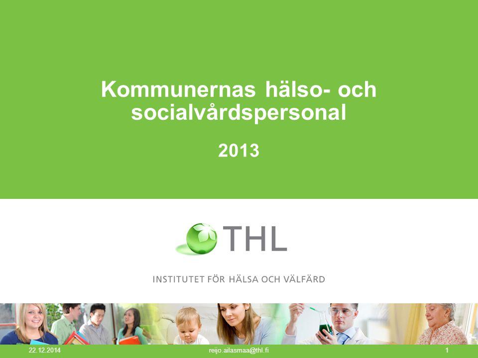 Kommunernas hälso- och socialvårdspersonal 22.12.2014 reijo.ailasmaa@thl.fi1 2013
