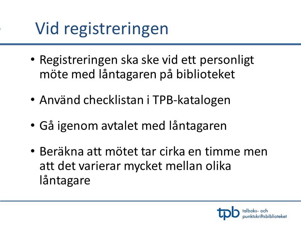 Vid registreringen Registreringen ska ske vid ett personligt möte med låntagaren på biblioteket Använd checklistan i TPB-katalogen Gå igenom avtalet m