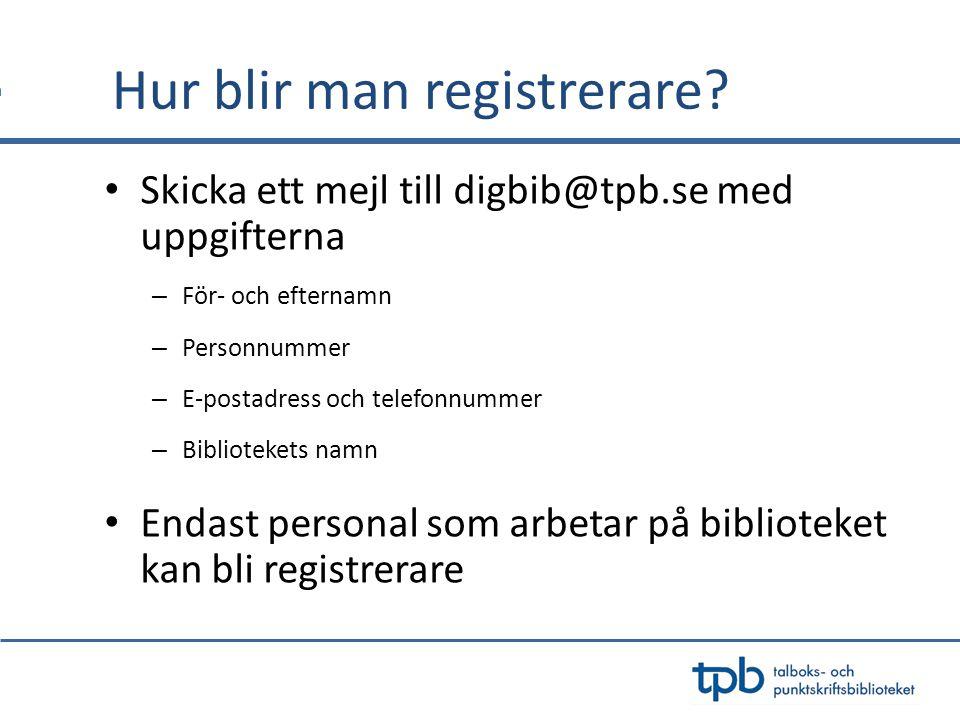 Hur blir man registrerare? Skicka ett mejl till digbib@tpb.se med uppgifterna – För- och efternamn – Personnummer – E-postadress och telefonnummer – B