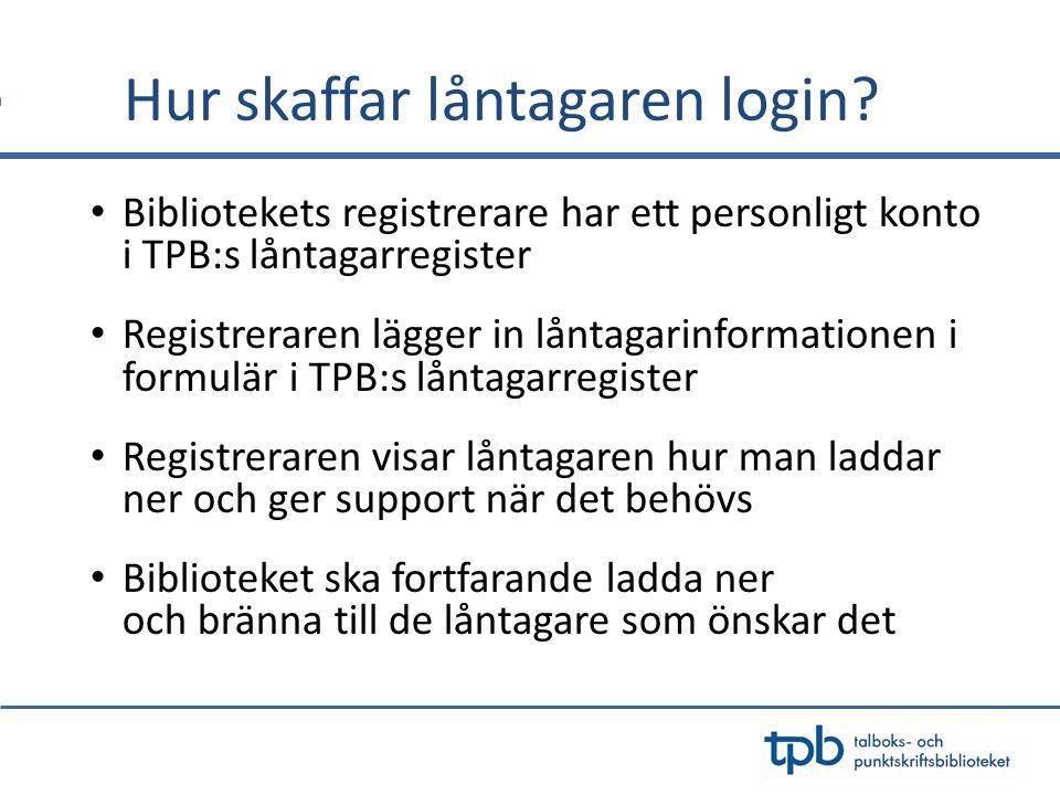 Hur skaffar låntagaren login? Bibliotekets registrerare har ett personligt konto i TPB:s låntagarregister Registreraren lägger in låntagarinformatione