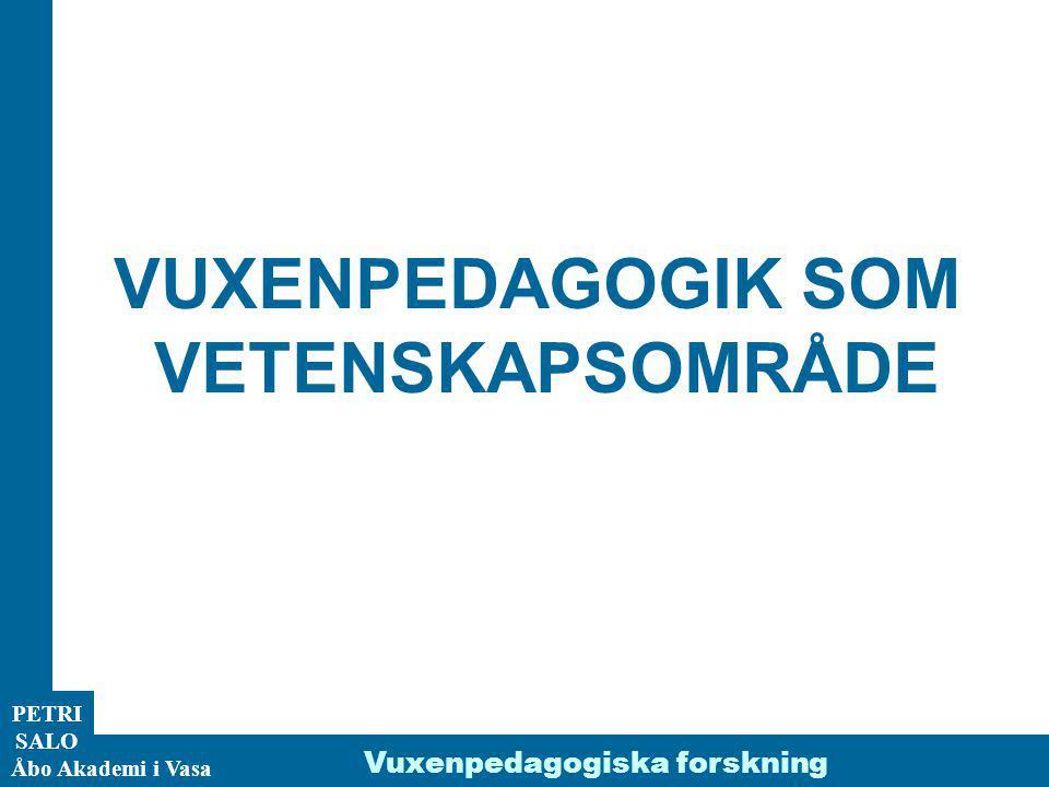 ÅA/Ped.inst. PETRI SALO Åbo Akademi i Vasa Vuxenpedagogiska forskning VUXENPEDAGOGIK SOM VETENSKAPSOMRÅDE