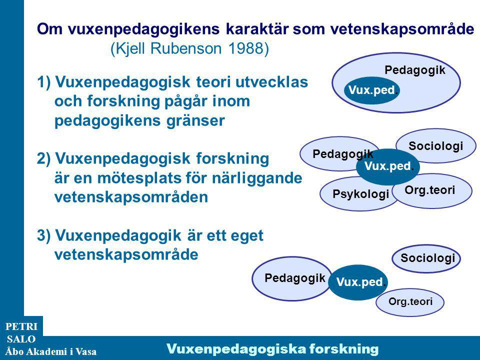 ÅA/Ped.inst. PETRI SALO Åbo Akademi i Vasa Vuxenpedagogiska forskning Om vuxenpedagogikens karaktär som vetenskapsområde (Kjell Rubenson 1988) 1) Vuxe