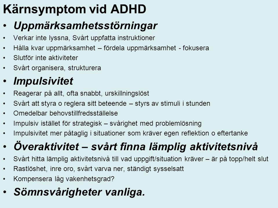 Kärnsymptom vid ADHD Uppmärksamhetsstörningar Verkar inte lyssna, Svårt uppfatta instruktioner Hålla kvar uppmärksamhet – fördela uppmärksamhet - fokusera Slutför inte aktiviteter Svårt organisera, strukturera Impulsivitet Reagerar på allt, ofta snabbt, urskillningslöst Svårt att styra o reglera sitt beteende – styrs av stimuli i stunden Omedelbar behovstillfredsställelse Impulsiv istället för strategisk – svårighet med problemlösning Impulsivitet mer påtaglig i situationer som kräver egen reflektion o eftertanke Överaktivitet – svårt finna lämplig aktivitetsnivå Svårt hitta lämplig aktivitetsnivå till vad uppgift/situation kräver – är på topp/helt slut Rastlöshet, inre oro, svårt varva ner, ständigt sysselsatt Kompensera låg vakenhetsgrad.