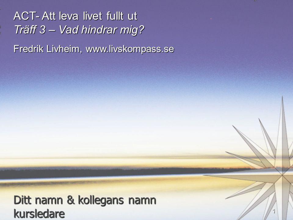 ACT- Att leva livet fullt ut Träff 3 – Vad hindrar mig? Fredrik Livheim, www.livskompass.se Ditt namn & kollegans namn kursledare 1