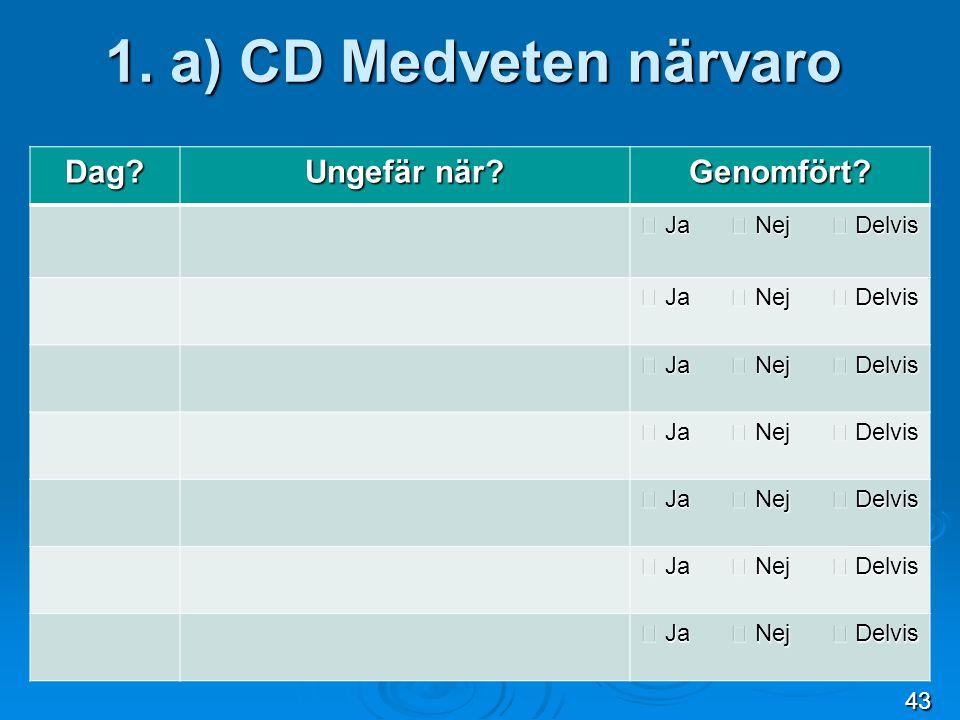 1. a) CD Medveten närvaro Dag? Ungefär när? Genomfört?  Ja  Nej  Delvis 43