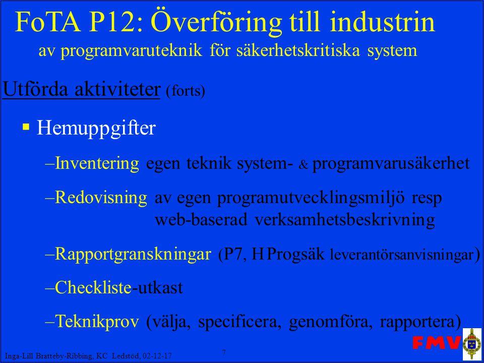 7 Inga-Lill Bratteby-Ribbing, KC Ledstöd, 02-12-17 FoTA P12: Överföring till industrin av programvaruteknik för säkerhetskritiska system Utförda aktiviteter (forts)  Hemuppgifter –Inventering egen teknik system- & programvarusäkerhet –Redovisning av egen programutvecklingsmiljö resp web-baserad verksamhetsbeskrivning –Rapportgranskningar ( P7, H Progsäk leverantörsanvisningar ) –Checkliste-utkast –Teknikprov (välja, specificera, genomföra, rapportera)