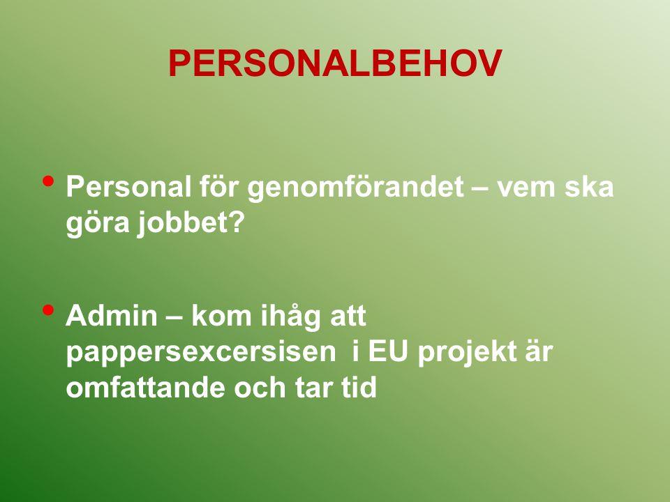 PERSONALBEHOV Personal för genomförandet – vem ska göra jobbet? Admin – kom ihåg att pappersexcersisen i EU projekt är omfattande och tar tid