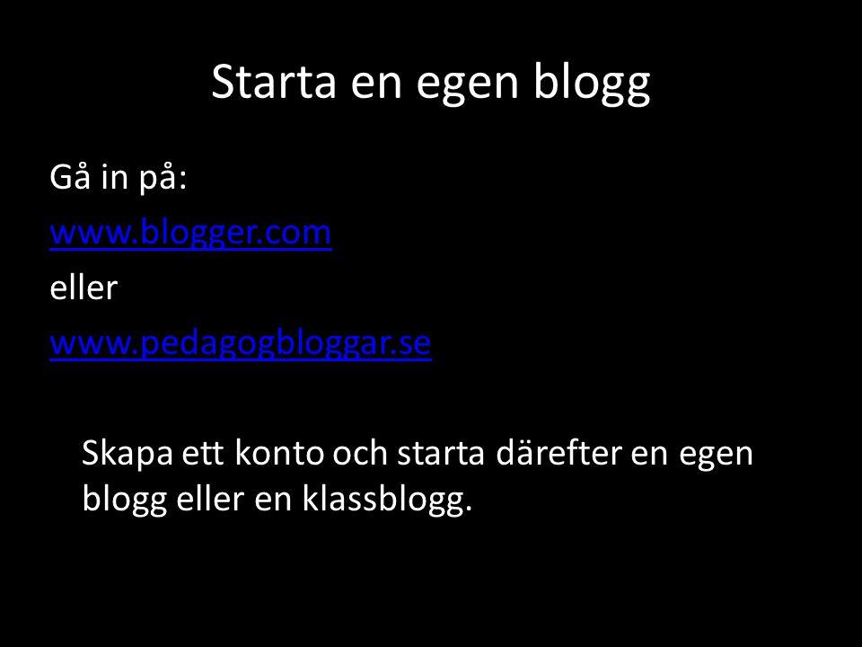 Starta en egen blogg Gå in på: www.blogger.com eller www.pedagogbloggar.se Skapa ett konto och starta därefter en egen blogg eller en klassblogg.