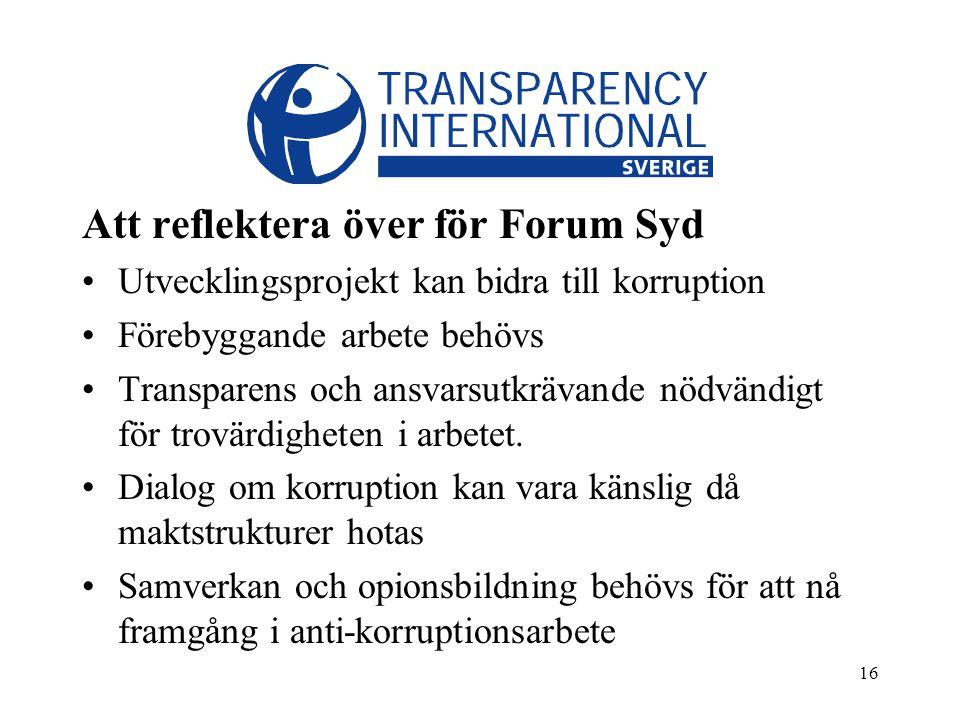 16 Att reflektera över för Forum Syd Utvecklingsprojekt kan bidra till korruption Förebyggande arbete behövs Transparens och ansvarsutkrävande nödvändigt för trovärdigheten i arbetet.