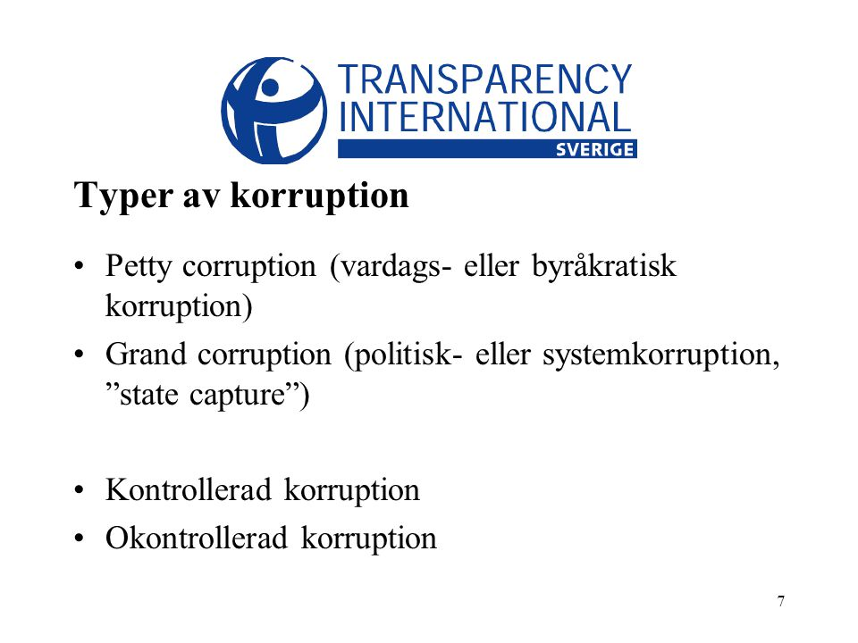 7 Typer av korruption Petty corruption (vardags- eller byråkratisk korruption) Grand corruption (politisk- eller systemkorruption, state capture ) Kontrollerad korruption Okontrollerad korruption