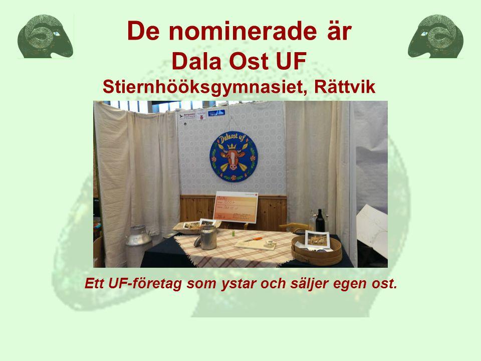 De nominerade är Dala Ost UF Stiernhööksgymnasiet, Rättvik Ett UF-företag som ystar och säljer egen ost.