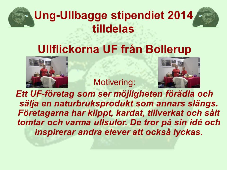 Ung-Ullbagge stipendiet 2014 tilldelas Ullflickorna UF från Bollerup Motivering: Ett UF-företag som ser möjligheten förädla och sälja en naturbruksprodukt som annars slängs.