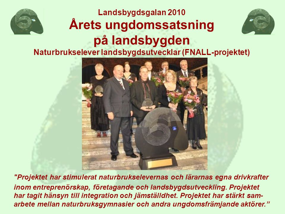 Landsbygdsgalan 2010 Årets ungdomssatsning på landsbygden Naturbrukselever landsbygdsutvecklar (FNALL-projektet) Projektet har stimulerat naturbrukselevernas och lärarnas egna drivkrafter inom entreprenörskap, företagande och landsbygdsutveckling.